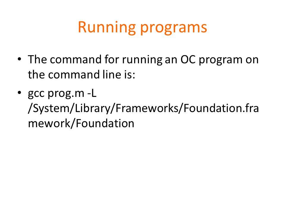 Running programs The command for running an OC program on the command line is: gcc prog.m -L /System/Library/Frameworks/Foundation.fra mework/Foundati