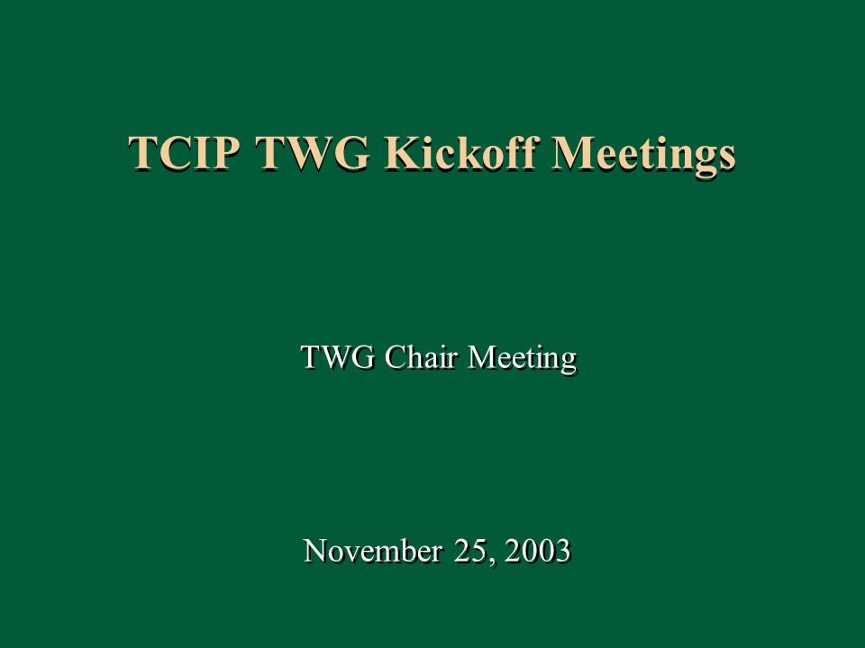 1 TCIP TWG Kickoff Meetings TWG Chair Meeting November 25, 2003 TWG Chair Meeting November 25, 2003