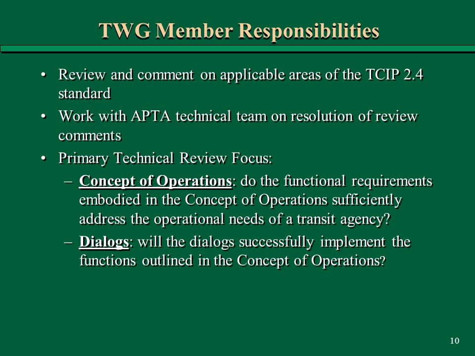 10 TWG Member Responsibilities Review and comment on applicable areas of the TCIP 2.4 standard Work with APTA technical team on resolution of review comments Primary Technical Review Focus: –Concept of Operations: do the functional requirements embodied in the Concept of Operations sufficiently address the operational needs of a transit agency.