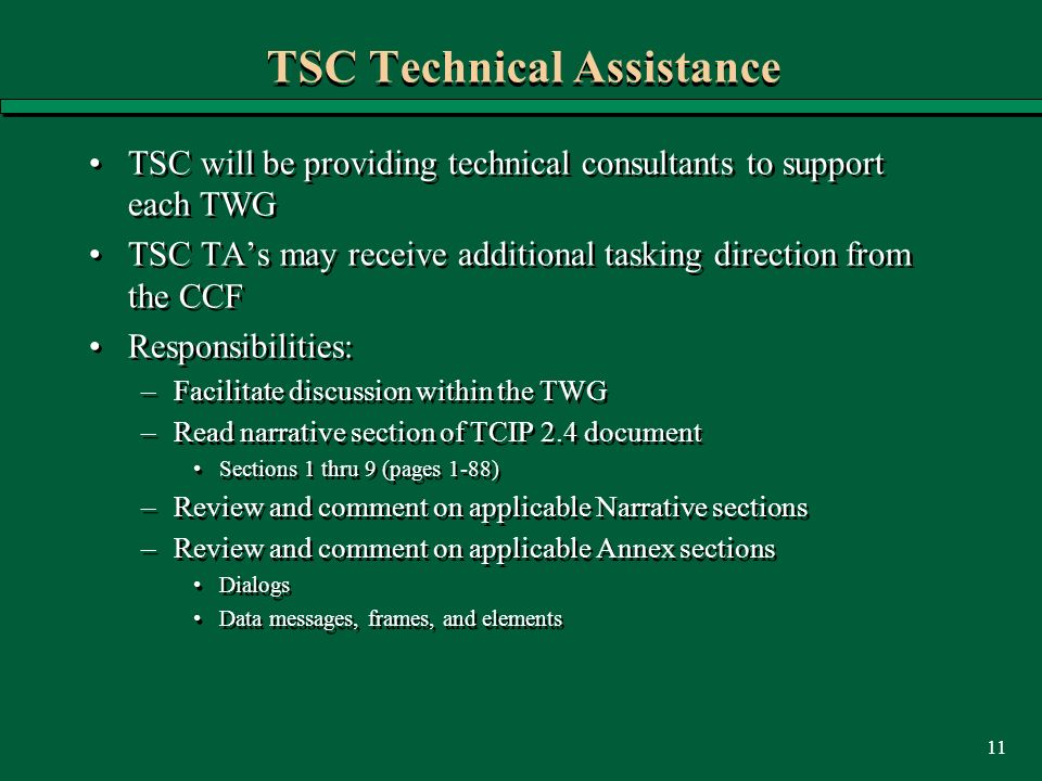 11 TSC Technical Assistance TSC will be providing technical consultants to support each TWG TSC TAs may receive additional tasking direction from the CCF Responsibilities: –Facilitate discussion within the TWG –Read narrative section of TCIP 2.4 document Sections 1 thru 9 (pages 1-88) –Review and comment on applicable Narrative sections –Review and comment on applicable Annex sections Dialogs Data messages, frames, and elements TSC will be providing technical consultants to support each TWG TSC TAs may receive additional tasking direction from the CCF Responsibilities: –Facilitate discussion within the TWG –Read narrative section of TCIP 2.4 document Sections 1 thru 9 (pages 1-88) –Review and comment on applicable Narrative sections –Review and comment on applicable Annex sections Dialogs Data messages, frames, and elements