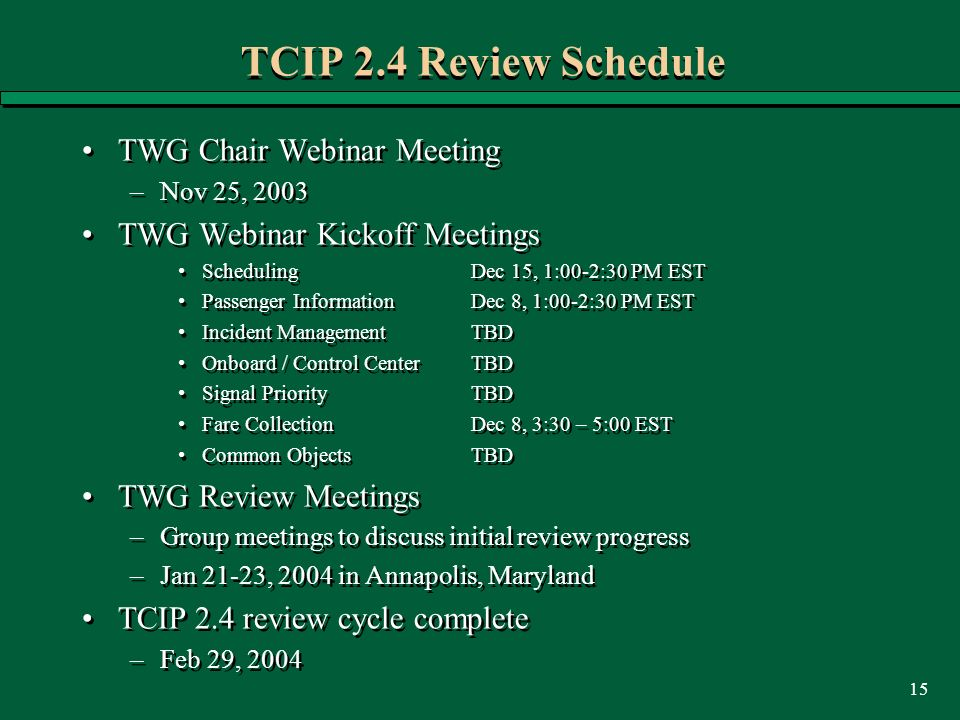 15 TCIP 2.4 Review Schedule TWG Chair Webinar Meeting –Nov 25, 2003 TWG Webinar Kickoff Meetings Scheduling Dec 15, 1:00-2:30 PM EST Passenger Informa