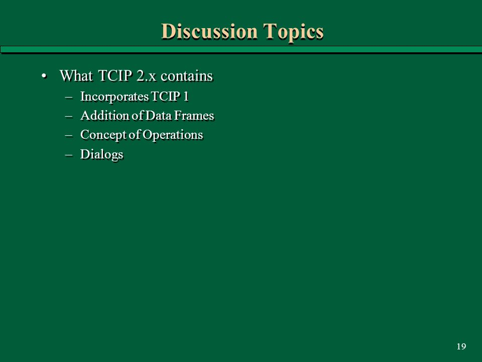 19 Discussion Topics What TCIP 2.x contains –Incorporates TCIP 1 –Addition of Data Frames –Concept of Operations –Dialogs What TCIP 2.x contains –Incorporates TCIP 1 –Addition of Data Frames –Concept of Operations –Dialogs
