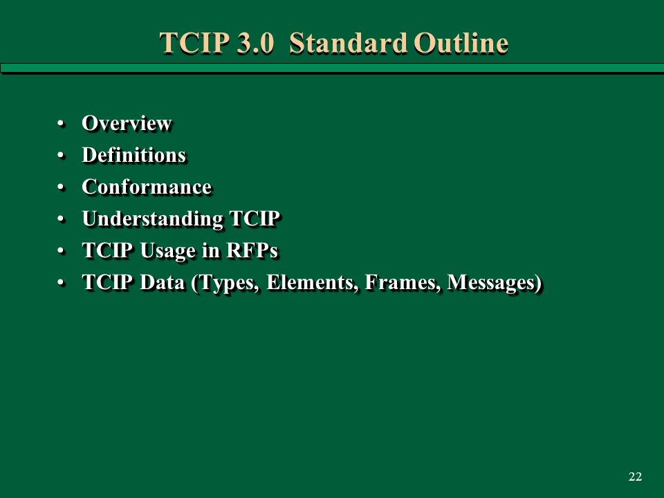 22 TCIP 3.0 Standard Outline OverviewOverview DefinitionsDefinitions ConformanceConformance Understanding TCIPUnderstanding TCIP TCIP Usage in RFPsTCIP Usage in RFPs TCIP Data (Types, Elements, Frames, Messages)TCIP Data (Types, Elements, Frames, Messages) OverviewOverview DefinitionsDefinitions ConformanceConformance Understanding TCIPUnderstanding TCIP TCIP Usage in RFPsTCIP Usage in RFPs TCIP Data (Types, Elements, Frames, Messages)TCIP Data (Types, Elements, Frames, Messages)