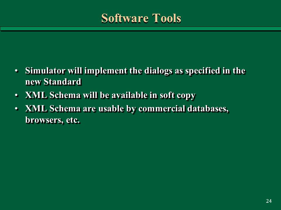 24 Software Tools Simulator will implement the dialogs as specified in the new StandardSimulator will implement the dialogs as specified in the new Standard XML Schema will be available in soft copyXML Schema will be available in soft copy XML Schema are usable by commercial databases, browsers, etc.XML Schema are usable by commercial databases, browsers, etc.
