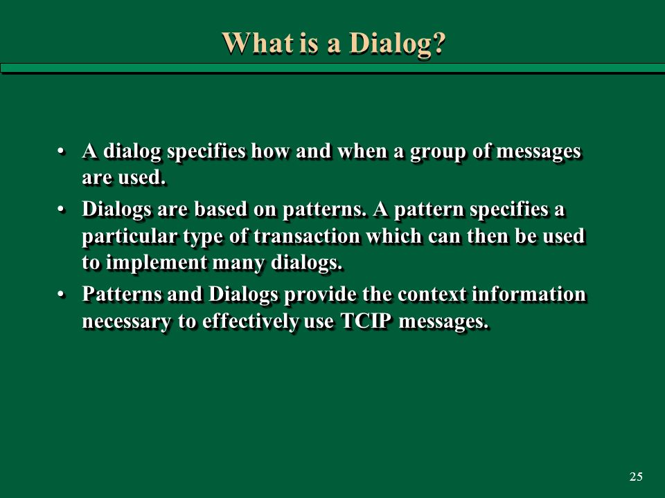 25 What is a Dialog? A dialog specifies how and when a group of messages are used.A dialog specifies how and when a group of messages are used. Dialog