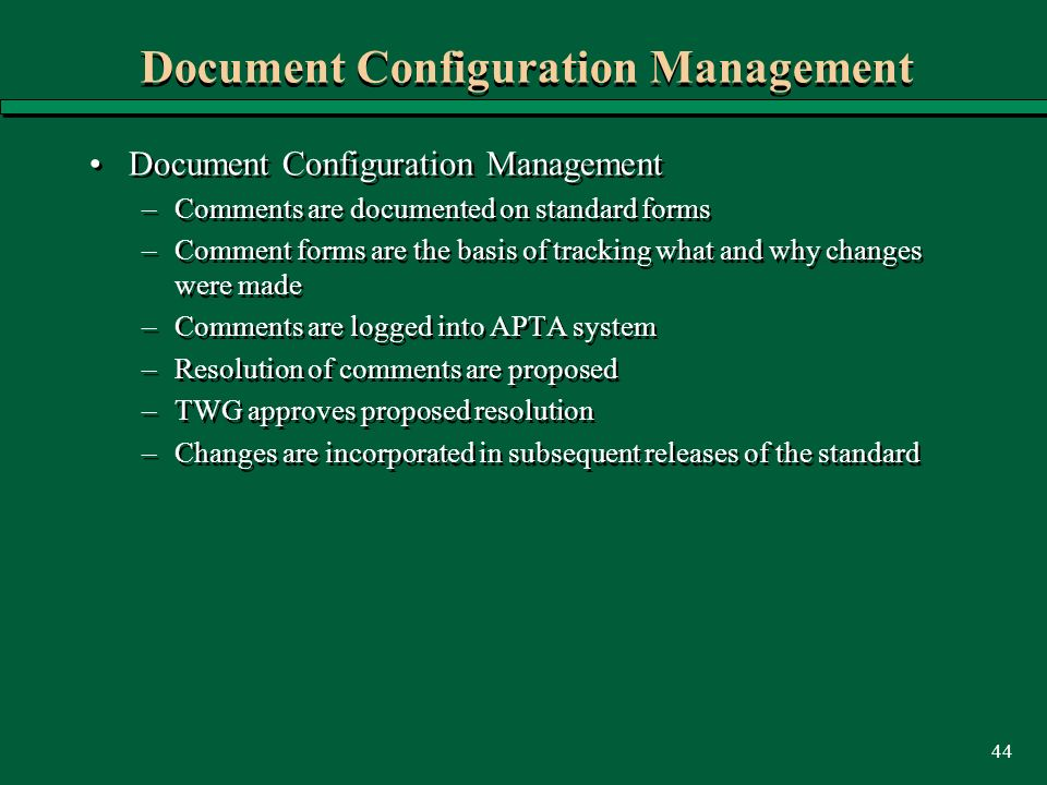 44 Document Configuration Management –Comments are documented on standard forms –Comment forms are the basis of tracking what and why changes were made –Comments are logged into APTA system –Resolution of comments are proposed –TWG approves proposed resolution –Changes are incorporated in subsequent releases of the standard Document Configuration Management –Comments are documented on standard forms –Comment forms are the basis of tracking what and why changes were made –Comments are logged into APTA system –Resolution of comments are proposed –TWG approves proposed resolution –Changes are incorporated in subsequent releases of the standard