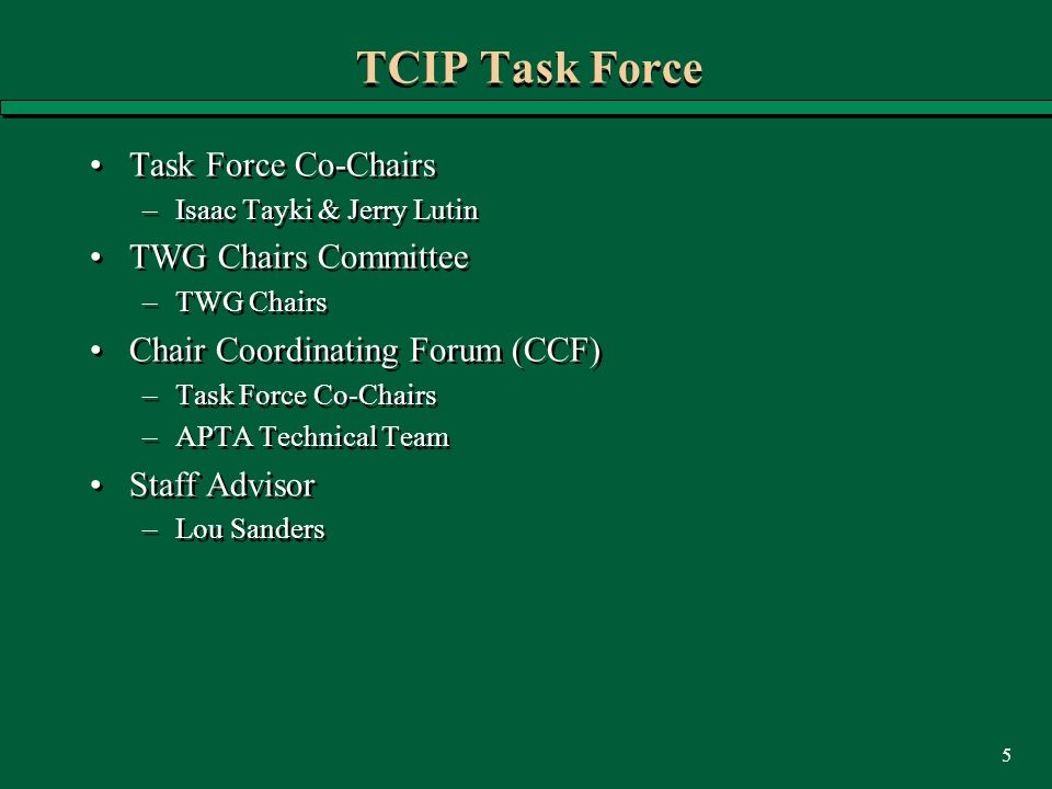 5 TCIP Task Force Task Force Co-Chairs –Isaac Tayki & Jerry Lutin TWG Chairs Committee –TWG Chairs Chair Coordinating Forum (CCF) –Task Force Co-Chairs –APTA Technical Team Staff Advisor –Lou Sanders Task Force Co-Chairs –Isaac Tayki & Jerry Lutin TWG Chairs Committee –TWG Chairs Chair Coordinating Forum (CCF) –Task Force Co-Chairs –APTA Technical Team Staff Advisor –Lou Sanders