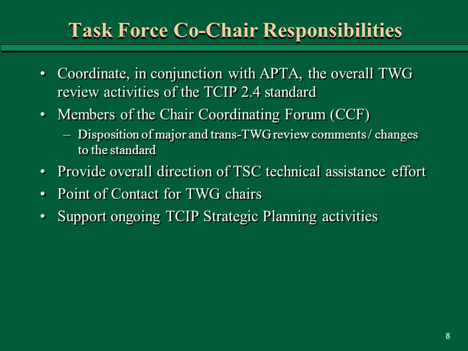 8 Task Force Co-Chair Responsibilities Coordinate, in conjunction with APTA, the overall TWG review activities of the TCIP 2.4 standard Members of the Chair Coordinating Forum (CCF) –Disposition of major and trans-TWG review comments / changes to the standard Provide overall direction of TSC technical assistance effort Point of Contact for TWG chairs Support ongoing TCIP Strategic Planning activities Coordinate, in conjunction with APTA, the overall TWG review activities of the TCIP 2.4 standard Members of the Chair Coordinating Forum (CCF) –Disposition of major and trans-TWG review comments / changes to the standard Provide overall direction of TSC technical assistance effort Point of Contact for TWG chairs Support ongoing TCIP Strategic Planning activities