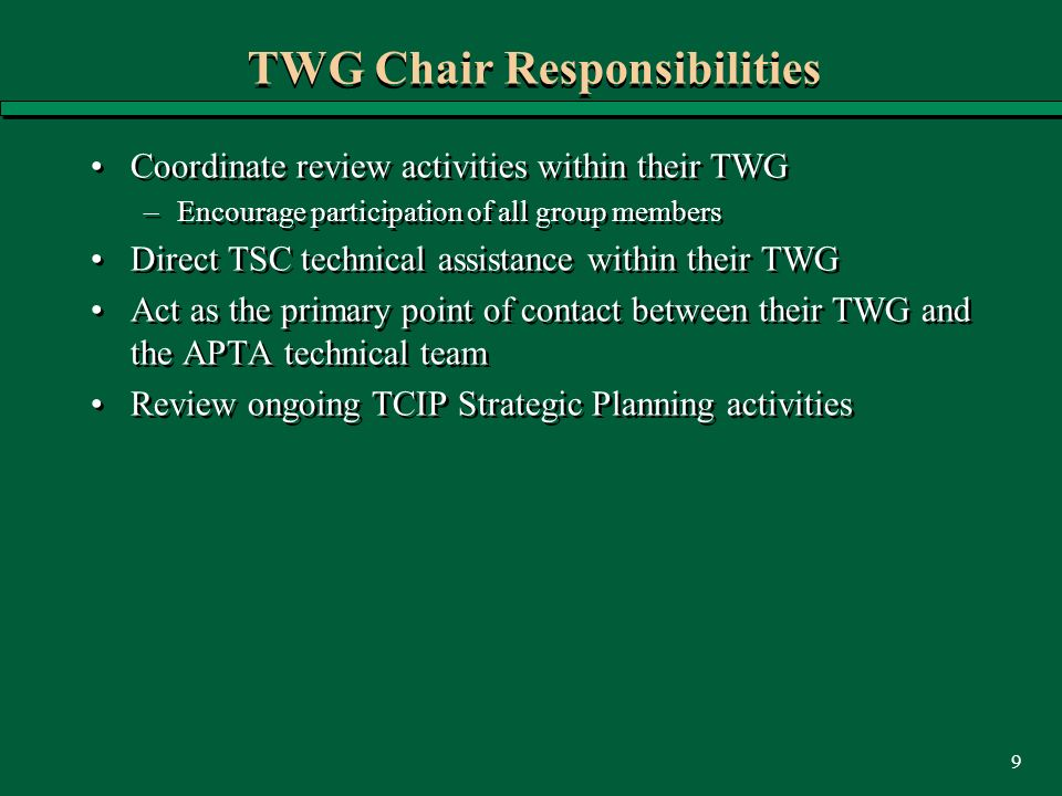 9 TWG Chair Responsibilities Coordinate review activities within their TWG –Encourage participation of all group members Direct TSC technical assistance within their TWG Act as the primary point of contact between their TWG and the APTA technical team Review ongoing TCIP Strategic Planning activities Coordinate review activities within their TWG –Encourage participation of all group members Direct TSC technical assistance within their TWG Act as the primary point of contact between their TWG and the APTA technical team Review ongoing TCIP Strategic Planning activities