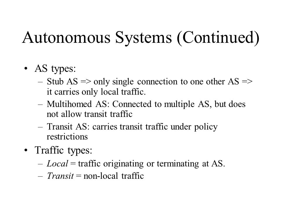 Autonomous Systems (AS) AS = set of routers and networks under the same administration No theoretical limit to the size of the AS All parts within an
