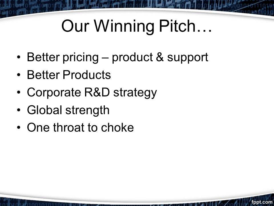 Our Winning Pitch… Better pricing – product & support Better Products Corporate R&D strategy Global strength One throat to choke