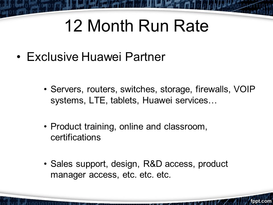 12 Month Run Rate Exclusive Huawei Partner Servers, routers, switches, storage, firewalls, VOIP systems, LTE, tablets, Huawei services… Product training, online and classroom, certifications Sales support, design, R&D access, product manager access, etc.