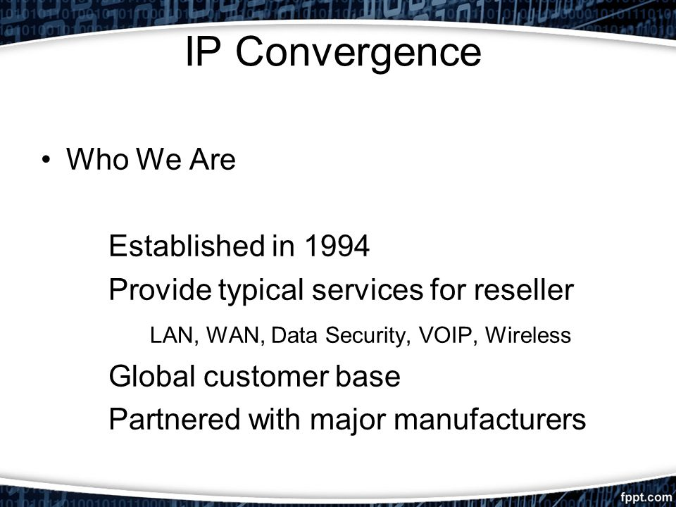 IP Convergence Who We Are Established in 1994 Provide typical services for reseller LAN, WAN, Data Security, VOIP, Wireless Global customer base Partn