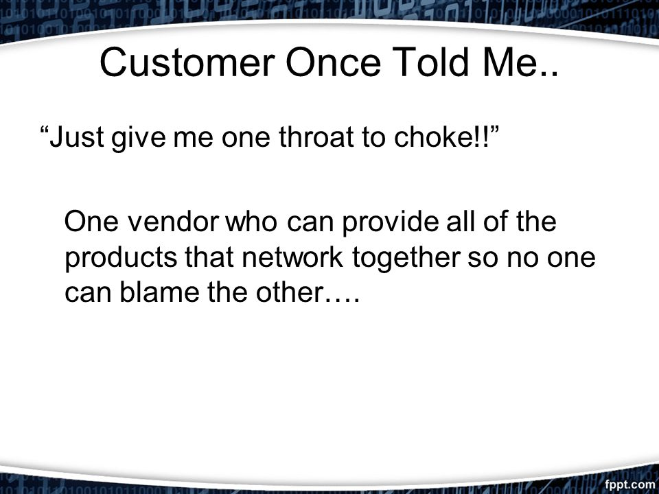 Customer Once Told Me.. Just give me one throat to choke!! One vendor who can provide all of the products that network together so no one can blame th