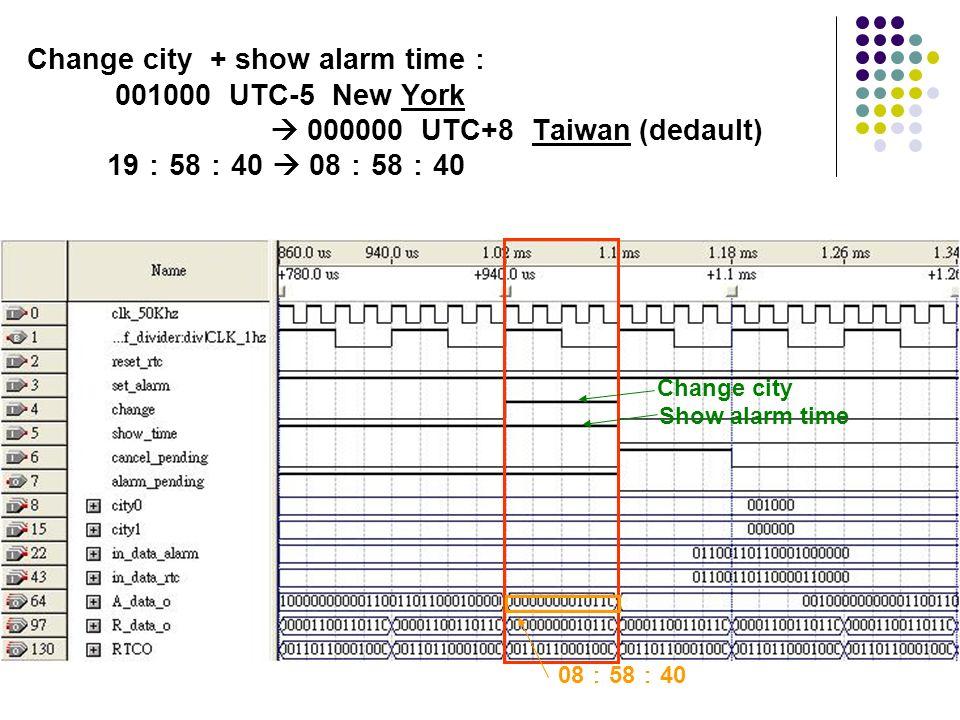 08 58 40 Change city Show alarm time Change city + show alarm time 001000 UTC-5 New York 000000 UTC+8 Taiwan (dedault) 19 58 40 08 58 40