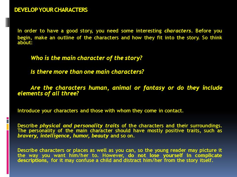 DEVELOP YOUR CHARACTERS In order to have a good story, you need some interesting characters.