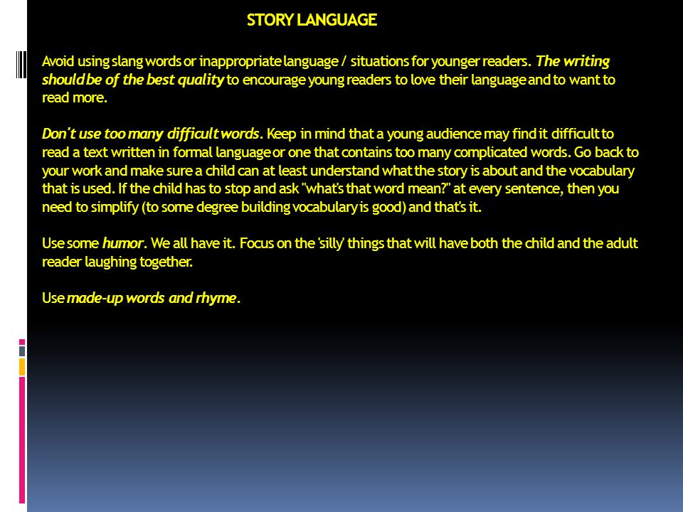 STORY LANGUAGE Avoid using slang words or inappropriate language / situations for younger readers.