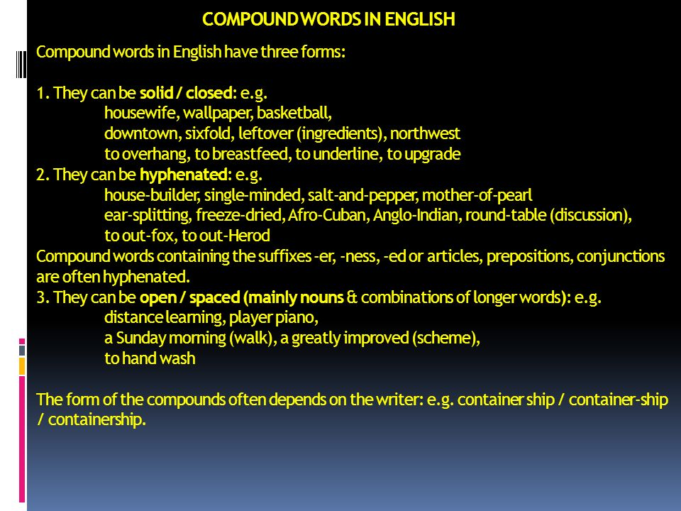 COMPOUND WORDS IN ENGLISH Compound words in English have three forms: 1. They can be solid / closed: e.g. housewife, wallpaper, basketball, downtown,