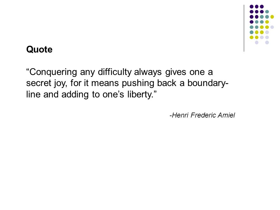 Quote Conquering any difficulty always gives one a secret joy, for it means pushing back a boundary- line and adding to ones liberty. -Henri Frederic