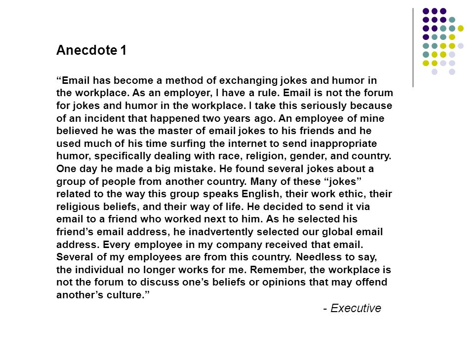 Anecdote 1 Email has become a method of exchanging jokes and humor in the workplace. As an employer, I have a rule. Email is not the forum for jokes a