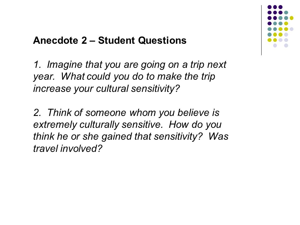 Anecdote 2 – Student Questions 1. Imagine that you are going on a trip next year. What could you do to make the trip increase your cultural sensitivit
