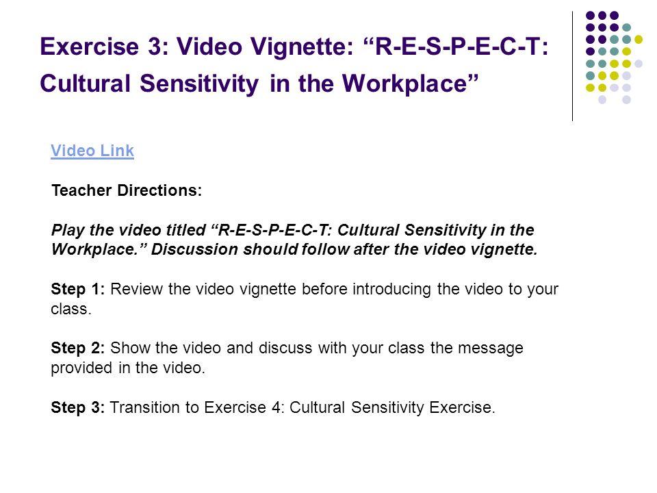 Exercise 3: Video Vignette: R-E-S-P-E-C-T: Cultural Sensitivity in the Workplace Video Link Teacher Directions: Play the video titled R-E-S-P-E-C-T: C