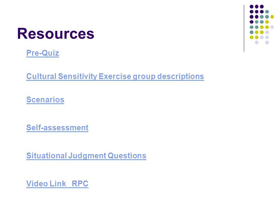 Resources Pre-Quiz Cultural Sensitivity Exercise group descriptions Scenarios Self-assessment Situational Judgment Questions Video Link RPC