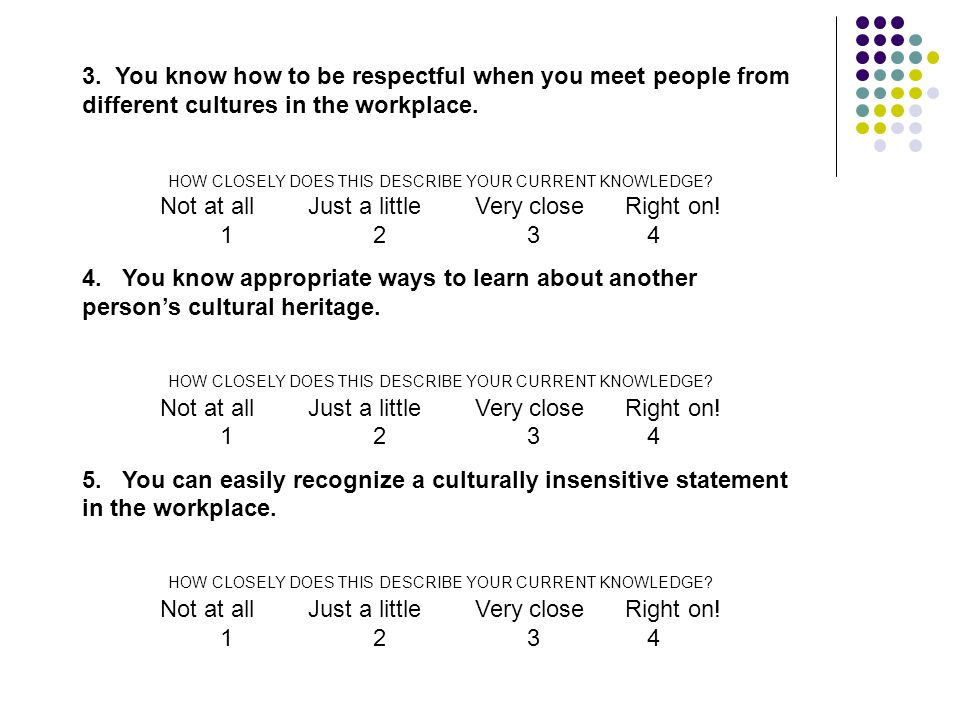 3. You know how to be respectful when you meet people from different cultures in the workplace. HOW CLOSELY DOES THIS DESCRIBE YOUR CURRENT KNOWLEDGE?
