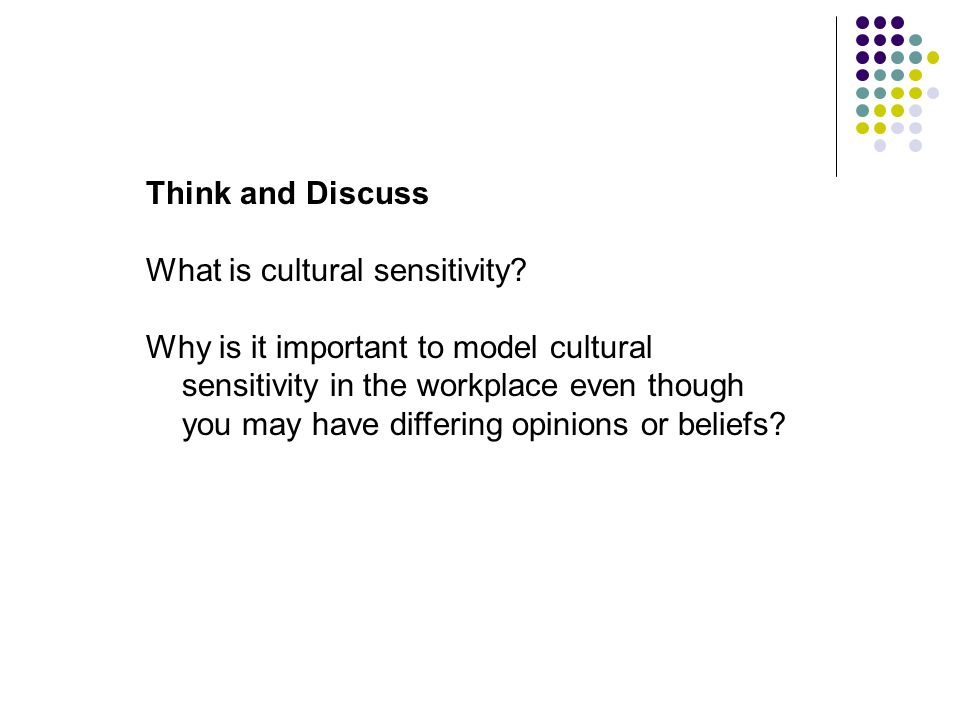 Think and Discuss What is cultural sensitivity? Why is it important to model cultural sensitivity in the workplace even though you may have differing
