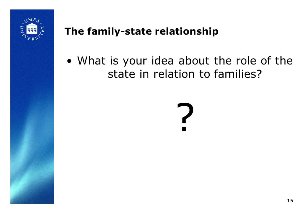 The family-state relationship What is your idea about the role of the state in relation to families? ? 15