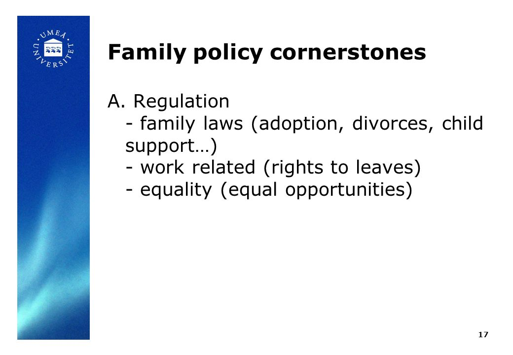 Family policy cornerstones A. Regulation - family laws (adoption, divorces, child support…) - work related (rights to leaves) - equality (equal opport