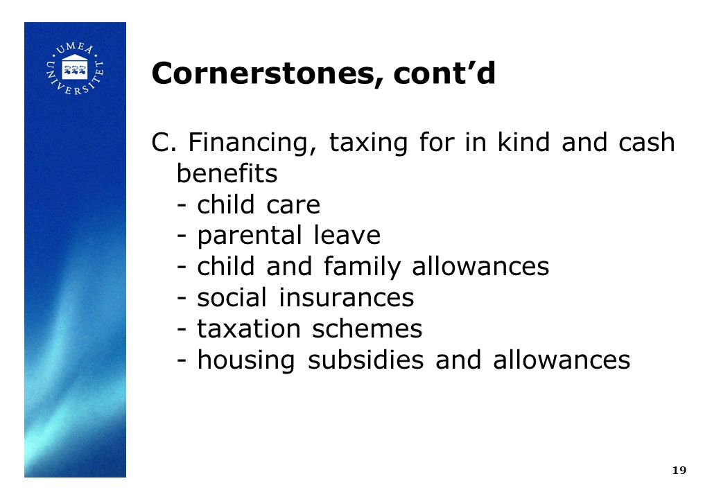 Cornerstones, contd C. Financing, taxing for in kind and cash benefits - child care - parental leave - child and family allowances - social insurances