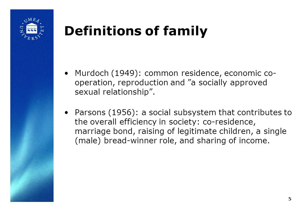 Definitions of family Murdoch (1949): common residence, economic co- operation, reproduction and a socially approved sexual relationship. Parsons (195