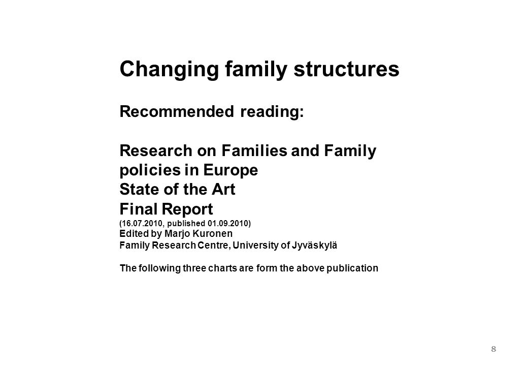 8 Changing family structures Recommended reading: Research on Families and Family policies in Europe State of the Art Final Report (16.07.2010, published 01.09.2010) Edited by Marjo Kuronen Family Research Centre, University of Jyväskylä The following three charts are form the above publication