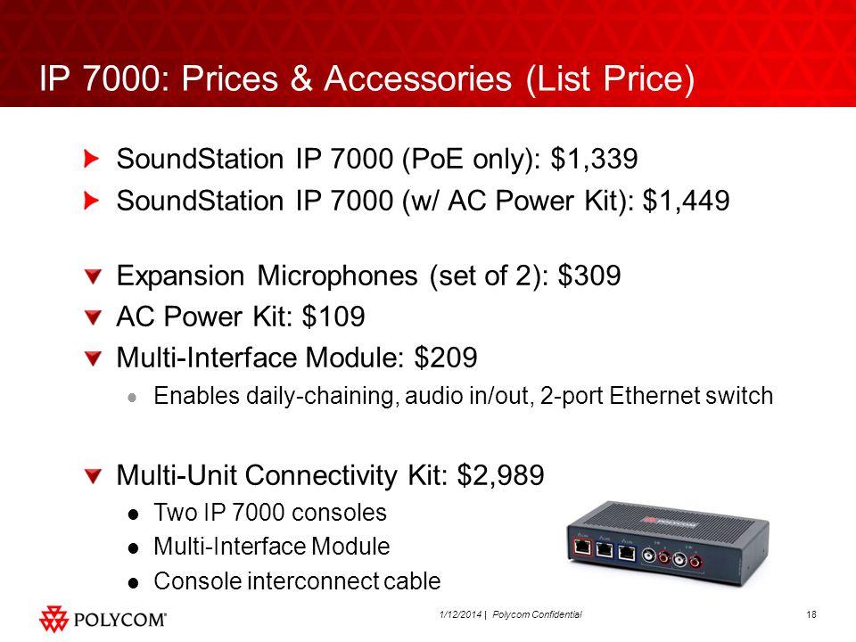 181/12/2014 | Polycom Confidential IP 7000: Prices & Accessories (List Price) SoundStation IP 7000 (PoE only): $1,339 SoundStation IP 7000 (w/ AC Powe