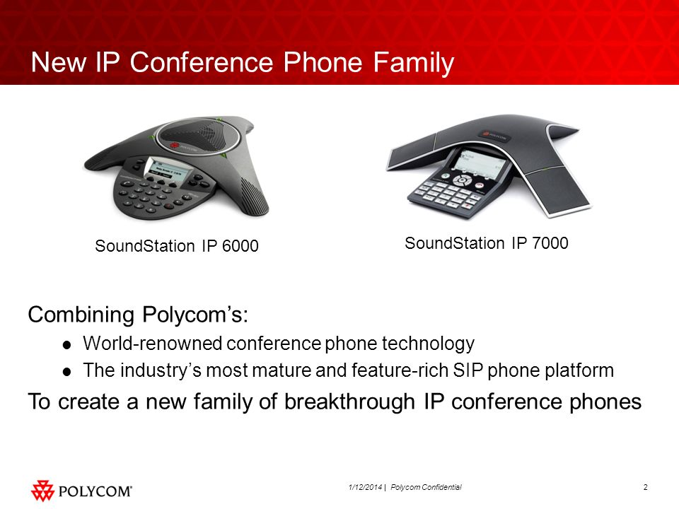 21/12/2014 | Polycom Confidential New IP Conference Phone Family SoundStation IP 7000 SoundStation IP 6000 Combining Polycoms: World-renowned conferen