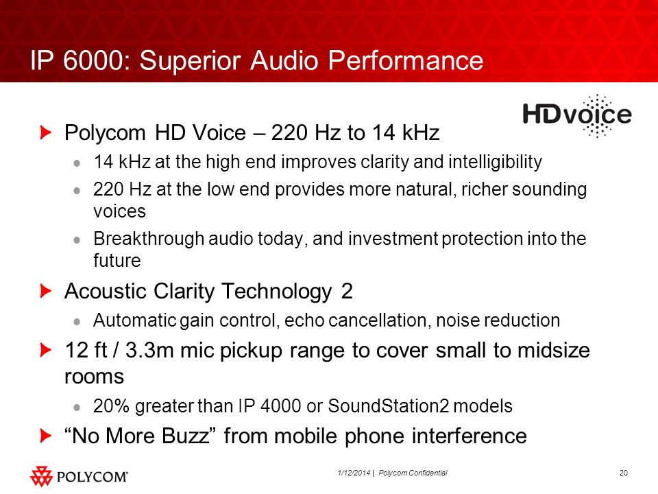 201/12/2014 | Polycom Confidential IP 6000: Superior Audio Performance Polycom HD Voice – 220 Hz to 14 kHz 14 kHz at the high end improves clarity and