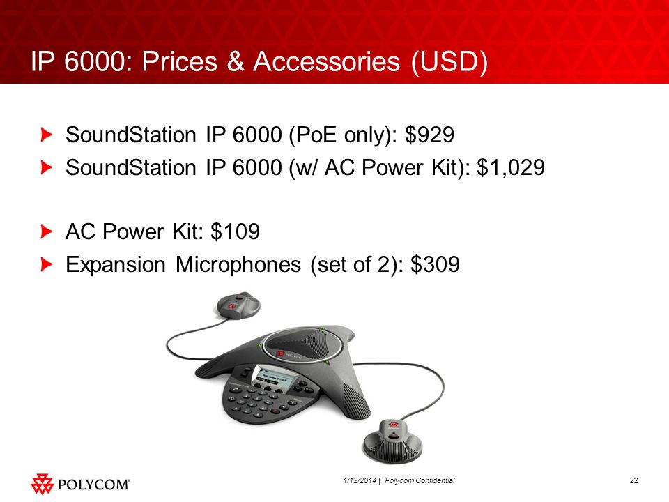 221/12/2014 | Polycom Confidential IP 6000: Prices & Accessories (USD) SoundStation IP 6000 (PoE only): $929 SoundStation IP 6000 (w/ AC Power Kit): $