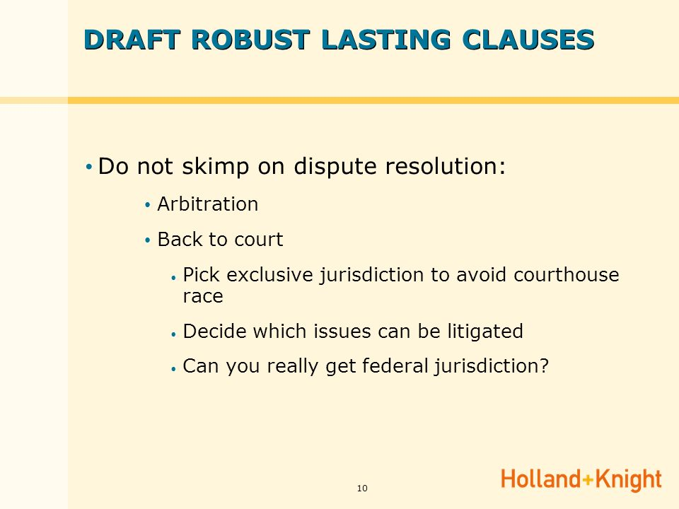 10 DRAFT ROBUST LASTING CLAUSES Do not skimp on dispute resolution: Arbitration Back to court Pick exclusive jurisdiction to avoid courthouse race Decide which issues can be litigated Can you really get federal jurisdiction