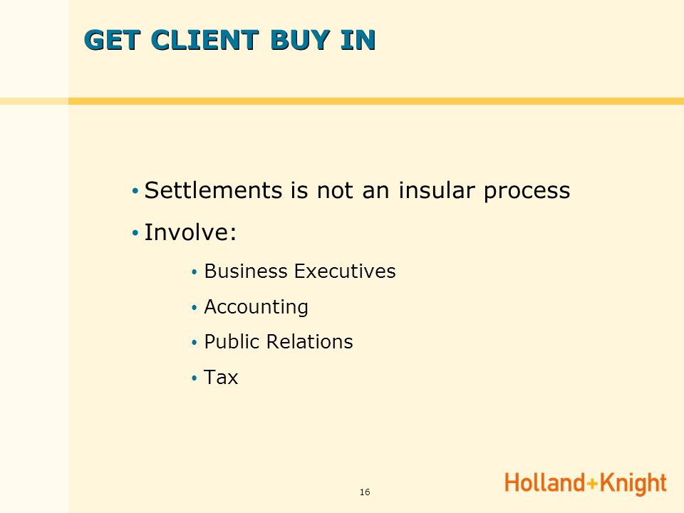 16 GET CLIENT BUY IN Settlements is not an insular process Involve: Business Executives Accounting Public Relations Tax