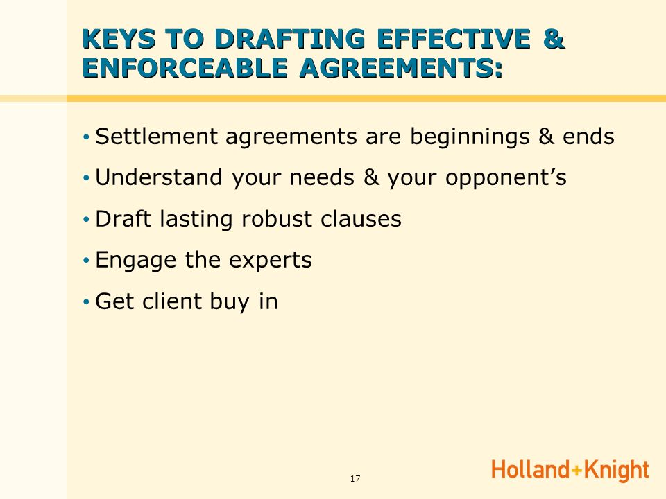 17 KEYS TO DRAFTING EFFECTIVE & ENFORCEABLE AGREEMENTS: Settlement agreements are beginnings & ends Understand your needs & your opponents Draft lasting robust clauses Engage the experts Get client buy in