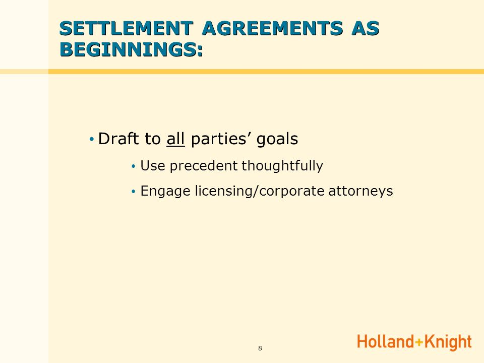 8 SETTLEMENT AGREEMENTS AS BEGINNINGS: Draft to all parties goals Use precedent thoughtfully Engage licensing/corporate attorneys