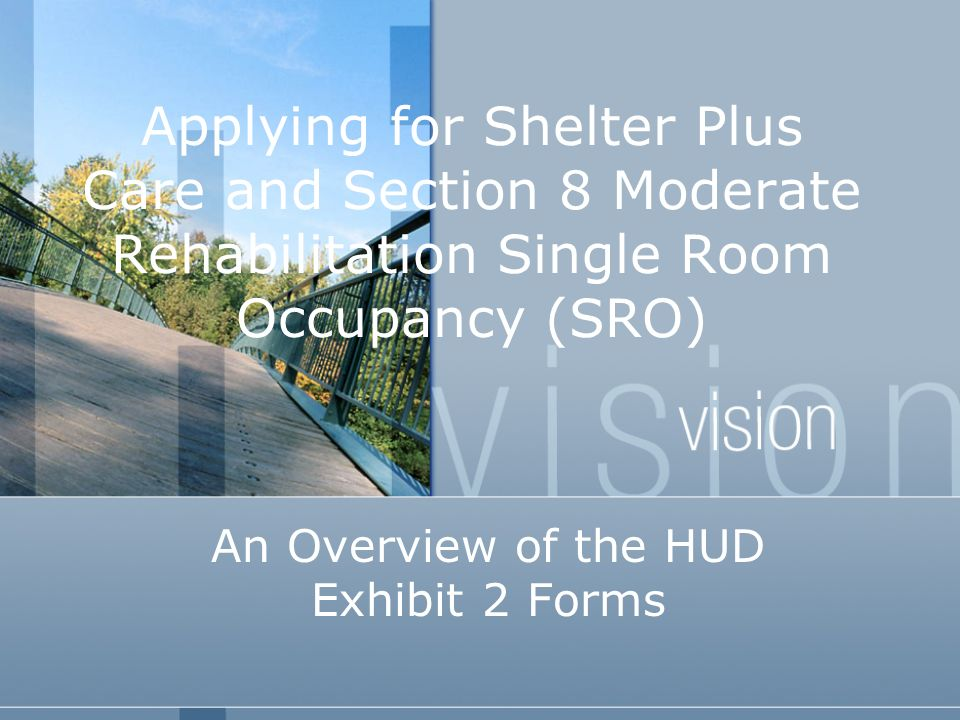 Applying for Shelter Plus Care and Section 8 Moderate Rehabilitation Single Room Occupancy (SRO) An Overview of the HUD Exhibit 2 Forms