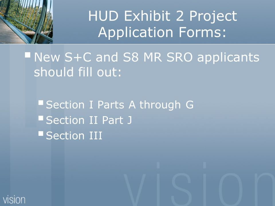 HUD Exhibit 2 Project Application Forms: New S+C and S8 MR SRO applicants should fill out: Section I Parts A through G Section II Part J Section III