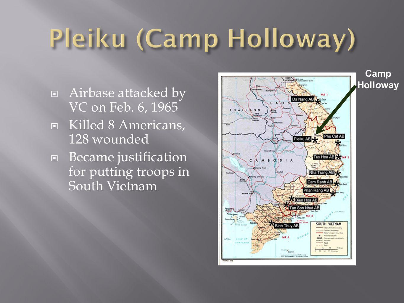 Airbase attacked by VC on Feb. 6, 1965 Killed 8 Americans, 128 wounded Became justification for putting troops in South Vietnam Camp Holloway