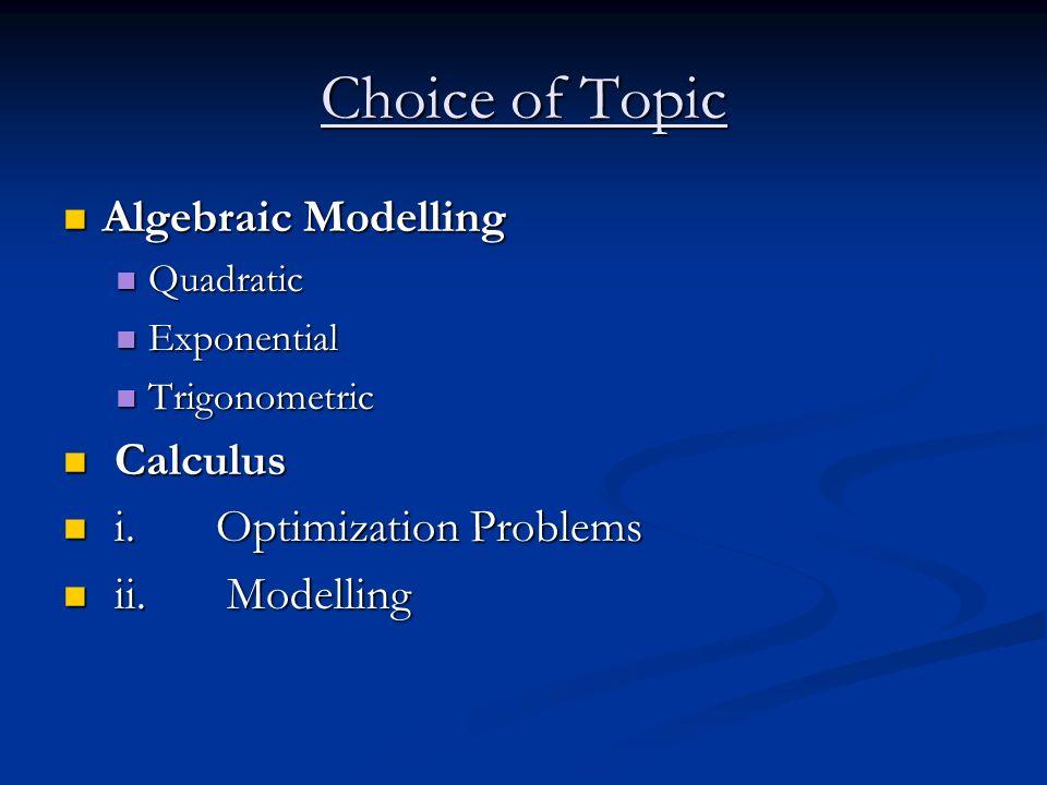 Choice of Topic Algebraic Modelling Algebraic Modelling Quadratic Quadratic Exponential Exponential Trigonometric Trigonometric Calculus Calculus i. O