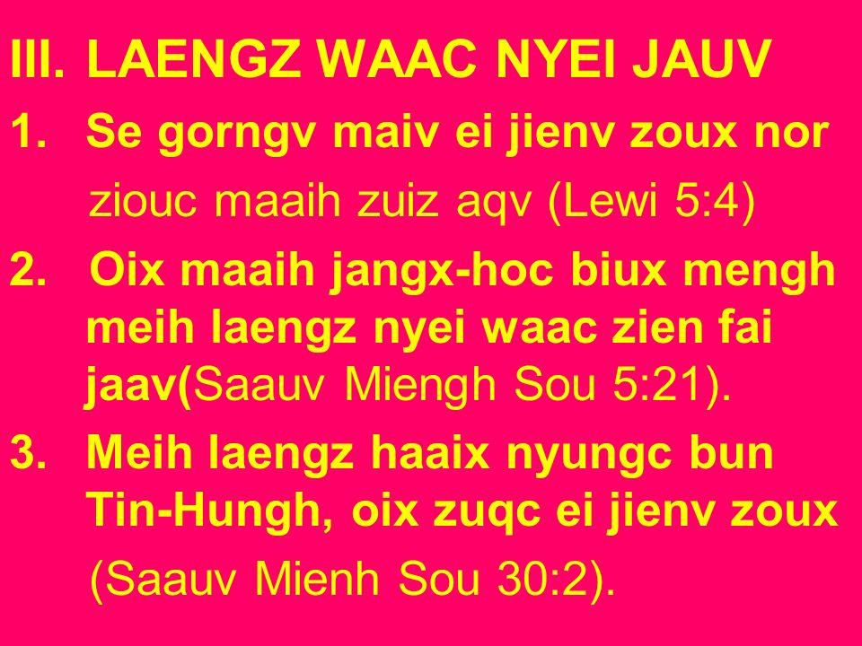 III.LAENGZ WAAC NYEI JAUV 1.Se gorngv maiv ei jienv zoux nor ziouc maaih zuiz aqv (Lewi 5:4) 2. Oix maaih jangx-hoc biux mengh meih laengz nyei waac z