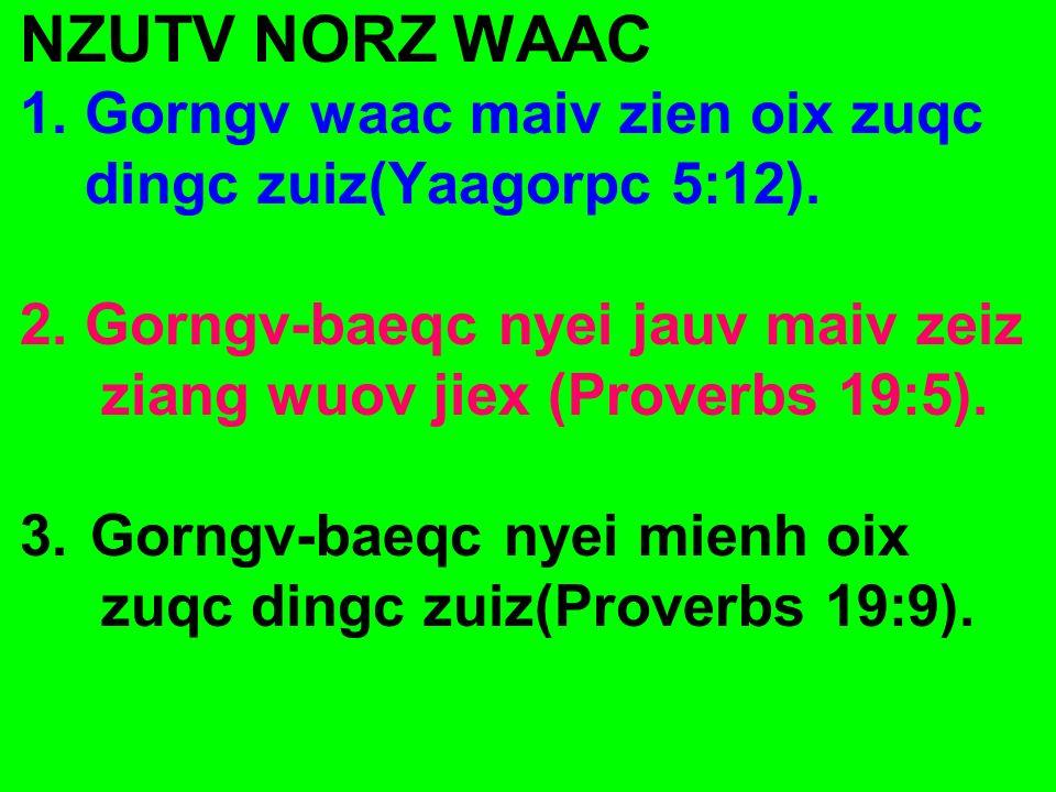 NZUTV NORZ WAAC 1. Gorngv waac maiv zien oix zuqc dingc zuiz(Yaagorpc 5:12). 2. Gorngv-baeqc nyei jauv maiv zeiz ziang wuov jiex (Proverbs 19:5). 3.Go
