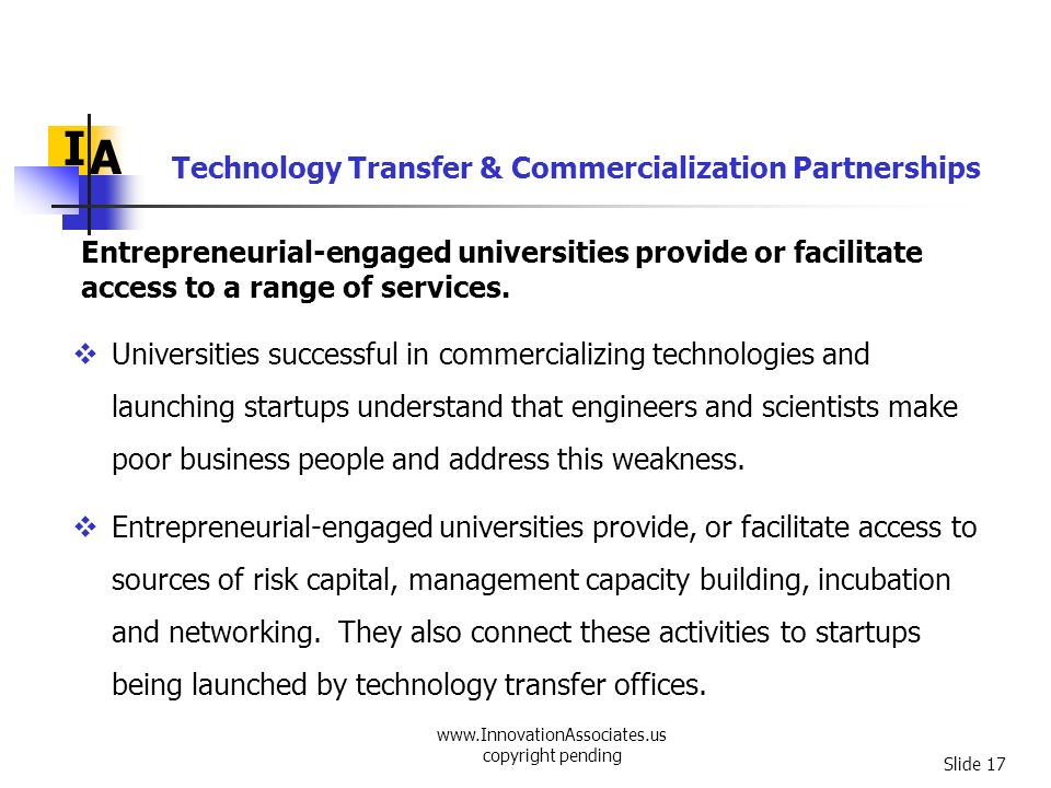 www.InnovationAssociates.us copyright pending Slide 17 Entrepreneurial-engaged universities provide or facilitate access to a range of services. I A U