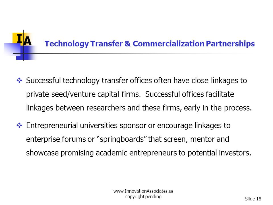 www.InnovationAssociates.us copyright pending Slide 18 I A Successful technology transfer offices often have close linkages to private seed/venture ca